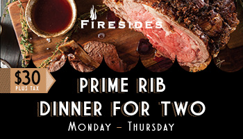 Prime Rib Dinner for Two - Monday through Thursday at Firesides$30 Plus Tax♦Two House Salads♦16 oz. Prime Rib & Baked Potato to Share♦Chef's Special Dessert