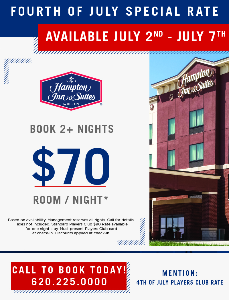 4th of July Special - Book 2+ Nights for $70 Room/Night*Call the Hampton directly to book!620.225.000Mention: 4th of July Players Club Rate.*Based on availability. Management reserves all rights. Call for details. Taxes not included. Standard Players Club $90 rate available for one night stay. Must present Players Club card at check-in. Discounts applied at check-in.