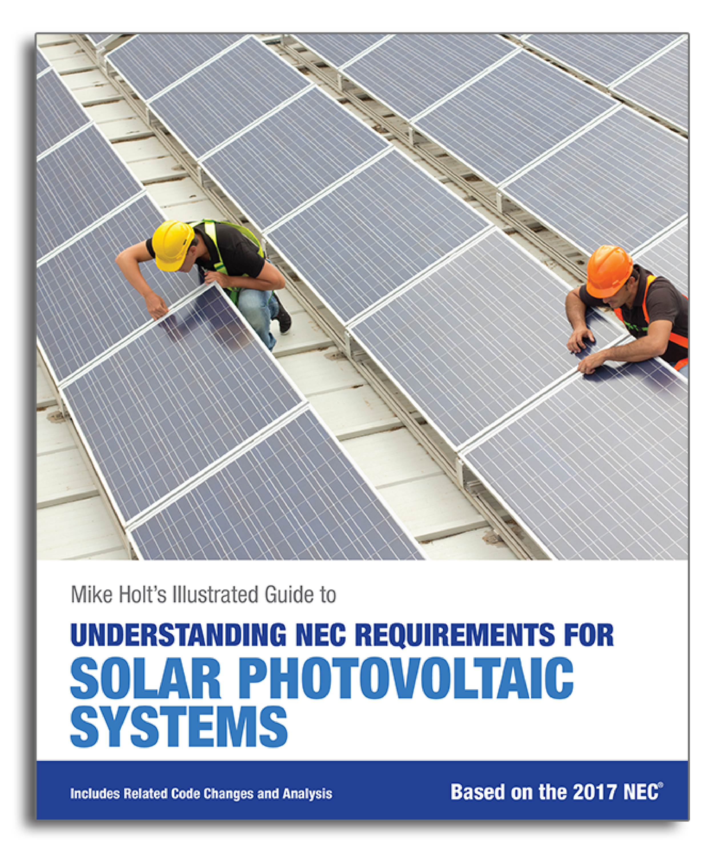 Understanding NEC Requirements for Solar Photovoltaic Systems - An illustrated guide to the National Electrical Code as it pertains to solar. Complete with 2017 code changes and commentary.