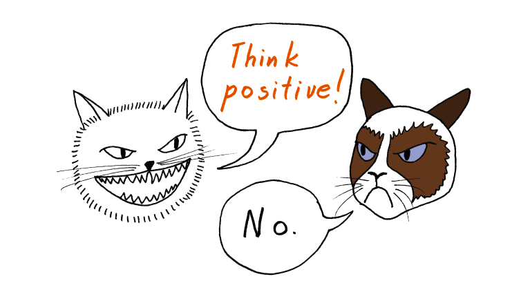 You don't have to think and act positive just because some self-help book told you to. Especially when you're not feeling it! We're with Grumpy Cat on this one. Image via: https://bit.ly/2LNG8fP
