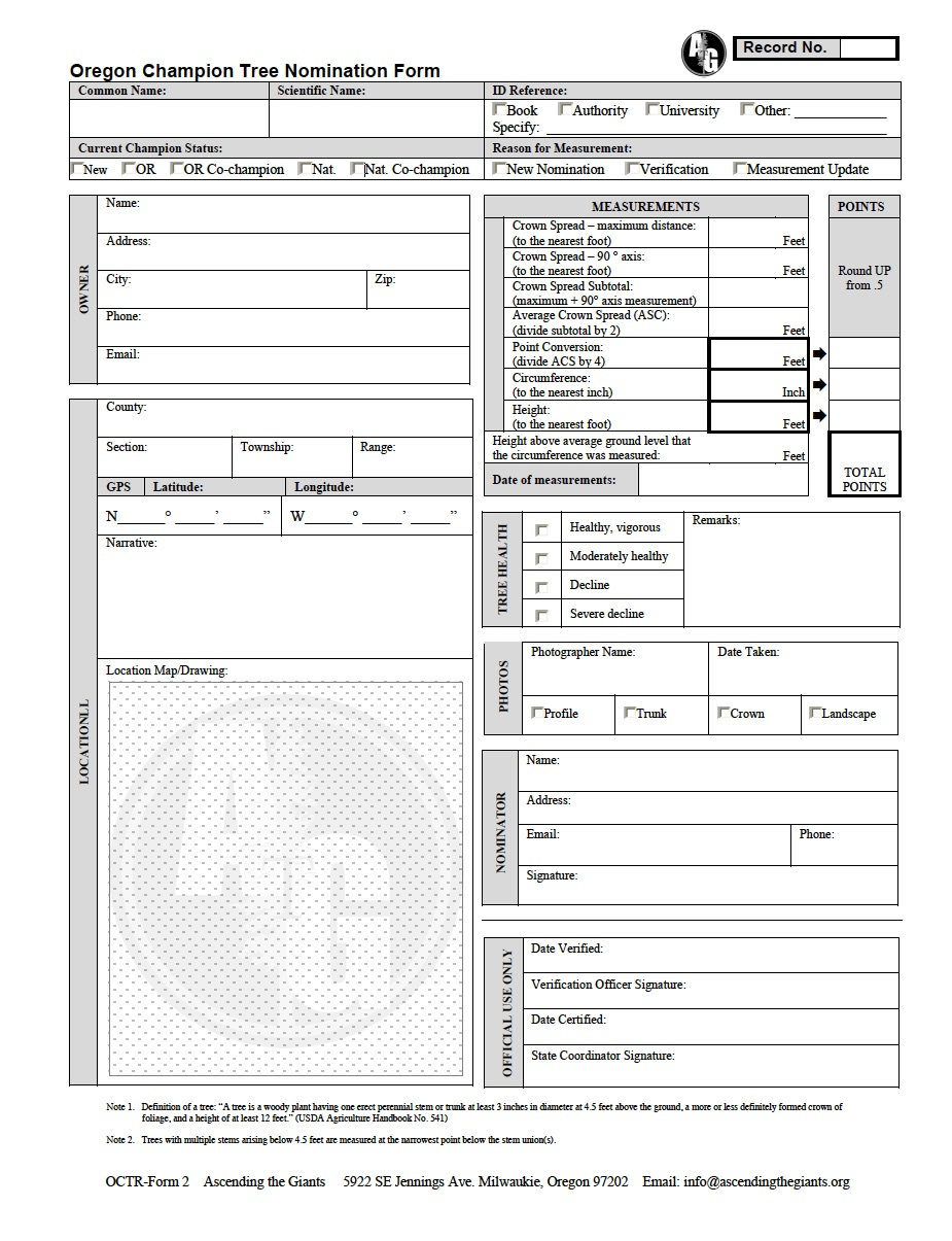 Nomination Form Submittal - Forms can be submitted anytime of the year. Nominations are not reviewed by a committee nor go through any process of legislation. This program archives tree dimensions, but does not serve any protection for trees nominated. Permission from land owners is not required for nominations in the Champion Tree Registry, however it is recommended.1. Download and fill out form2. Attach photographs3. Send via email: info@ascendingthegiants.orgor send to 5922 SE Jennings Ave. Milwaukie, OR 97267