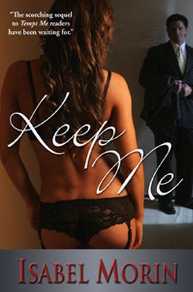 Keep Me - Tempt Me, Book 1Amazon | B&N | iBooks | What started off as a fling with Ian Sinclair is now a full-on love affair, and Nina Valentine can hardly believe her good fortune. Life with Ian gets more delicious every day, and after years of struggle all she has to worry about is her art.But it's not long before her doubts resurface and she's once again wondering if she fits in Ian's world. As generous as he is, she hates taking his money, and everyone from her own mother to Ian's friends seems to think less of her for it.Alone in their little love nest the two of them make sense, but as soon as they let the outside world in, it all starts to fall apart. People are starting to talk, and she doesn't like what they're saying. Even worse, she's starting to believe them.Keep Me is a 28,000 word novella and the sequel to Tempt Me.