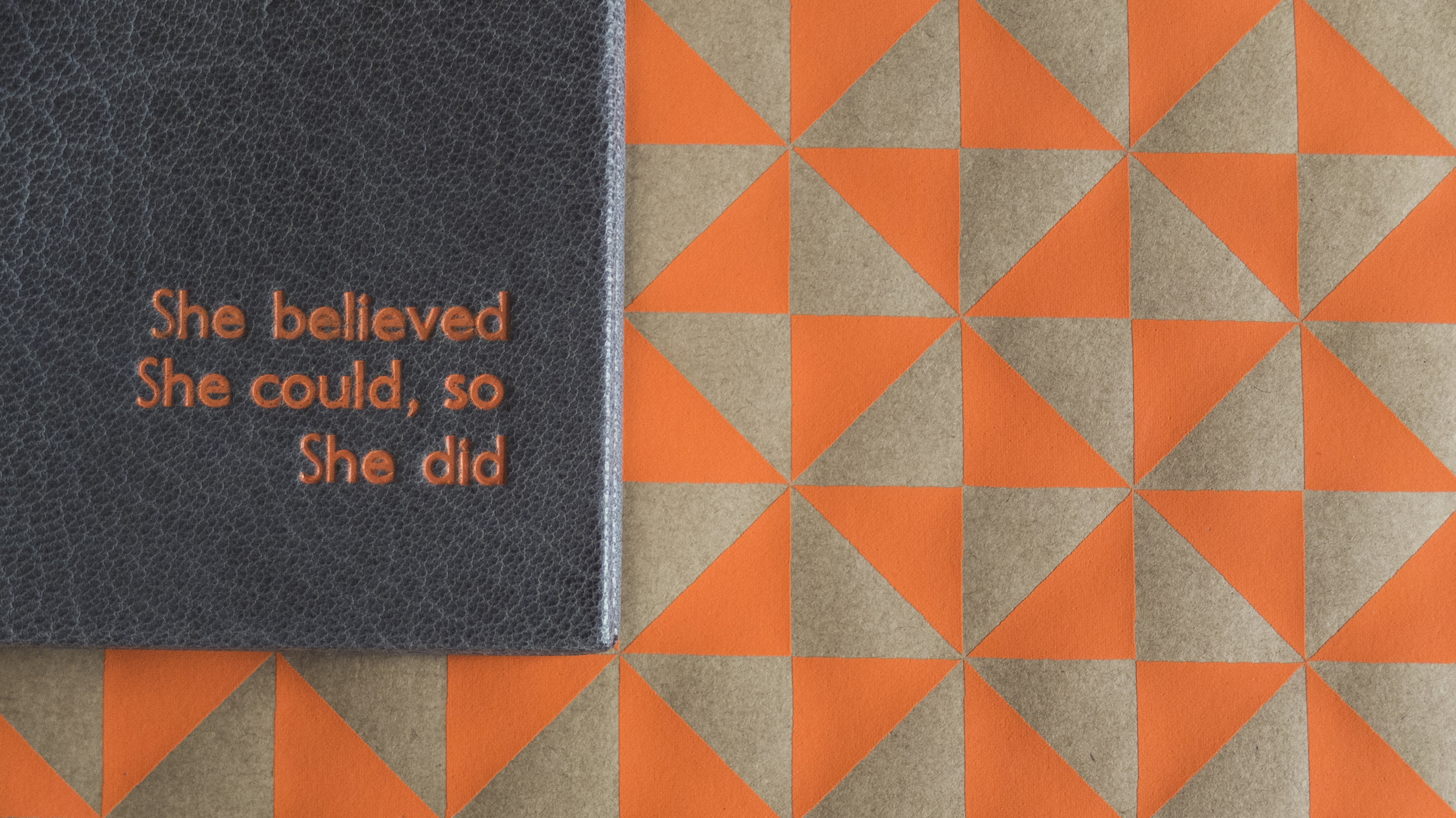 She believed She could, so She did. - This is probably my favourite notebook i have made recently, i love grey and orange together and i was so happy that i managed to match the orange of the endpapers with the orange for the tooling. The saying 'she believed she could so she did' comes from a book by R.S Grey called 'scoring wilder' it's a teen romance novel about a girl trying to get the guy, i was surprised it was from this, expecting loftier feminist literature.