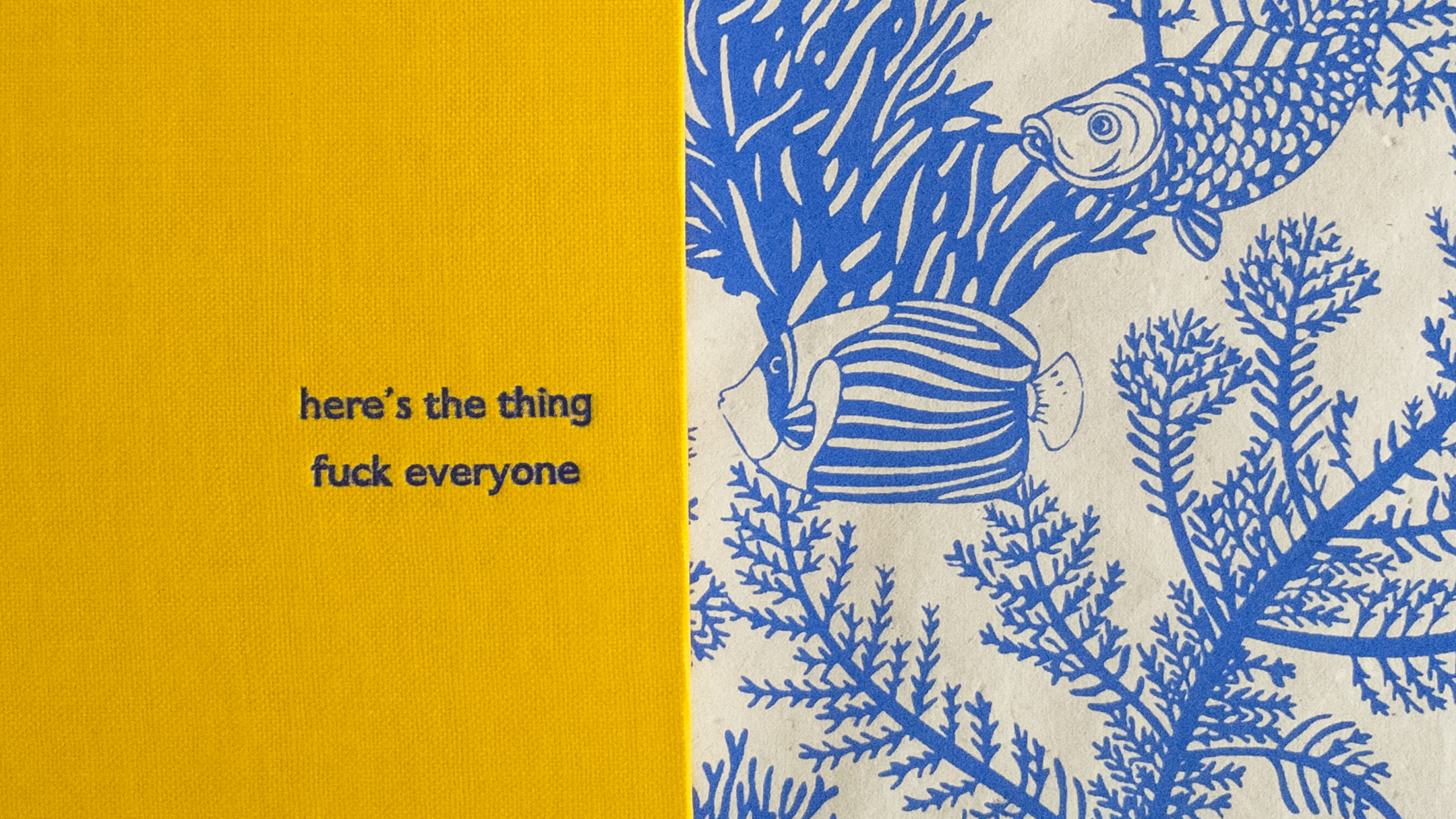 here's the thing, Fuck everyone - The statement is from one of my favourite podcasts, My Favourite murder. It's a podcast about true crime and hosted by two amazing women who talk openly and candidly about their obsession with true crime. I love the yellow cloth, its old library stock and is therefore really hard wearing. It's so bright and cheerful I really like the juxtaposition with the harsher sentiment of the statement. The fish endpapers then just finish off the whimsy of the notebook.