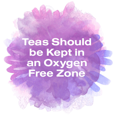 Teas should be kept in an oxygen free zone