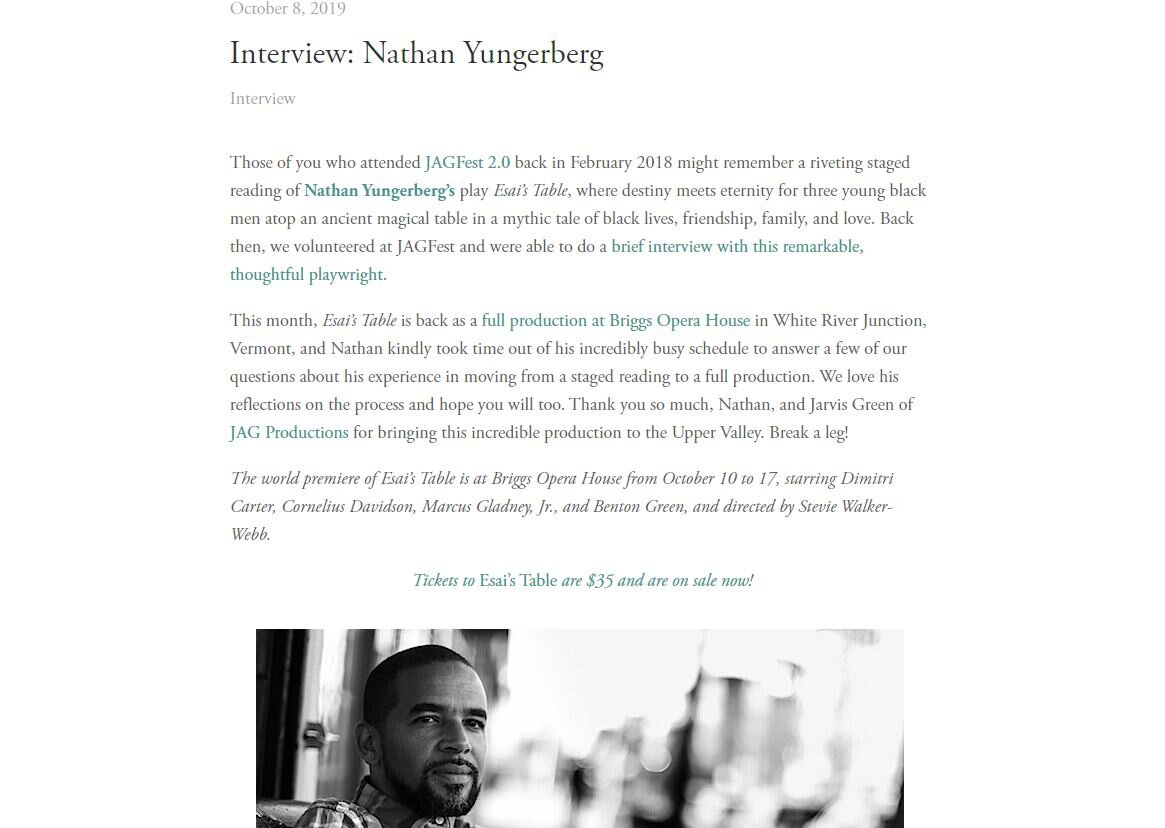 Literary North - Those of you who attended JAGFest 2.0 back in February 2018 might remember a riveting staged reading of Nathan Yungerberg's play Esai's Table, where destiny meets eternity for three young black men atop an ancient magical table in a mythic tale of black lives, friendship, family, and love. Back then, we volunteered at JAGFest and were able to do a brief interview with this remarkable, thoughtful playwright. (click image for full article)