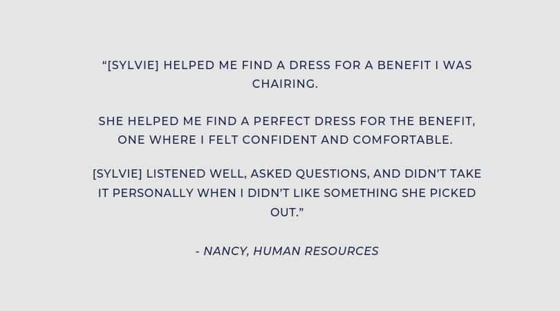"""[Sylvie] helped me find a dress for a benefit I was chairing. She helped me find a perfect dress for the benefit, one where I felt confident and comfortable. [Sylvie] listened well, asked questions, and didn't (2).png"