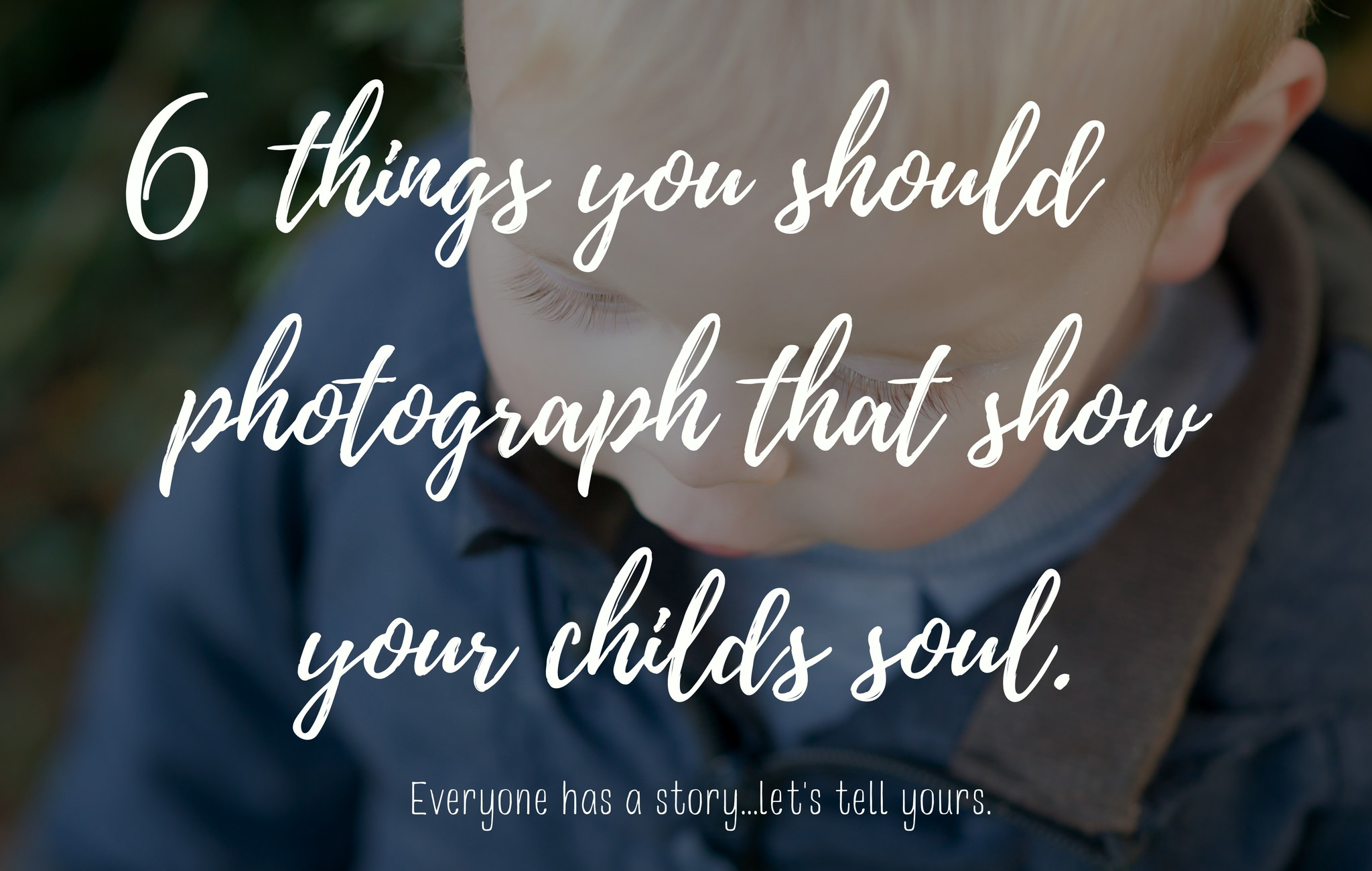 6 things you should photograph that show your childs soul.