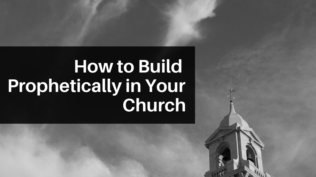 How to Build Prophetically in Your Church.png