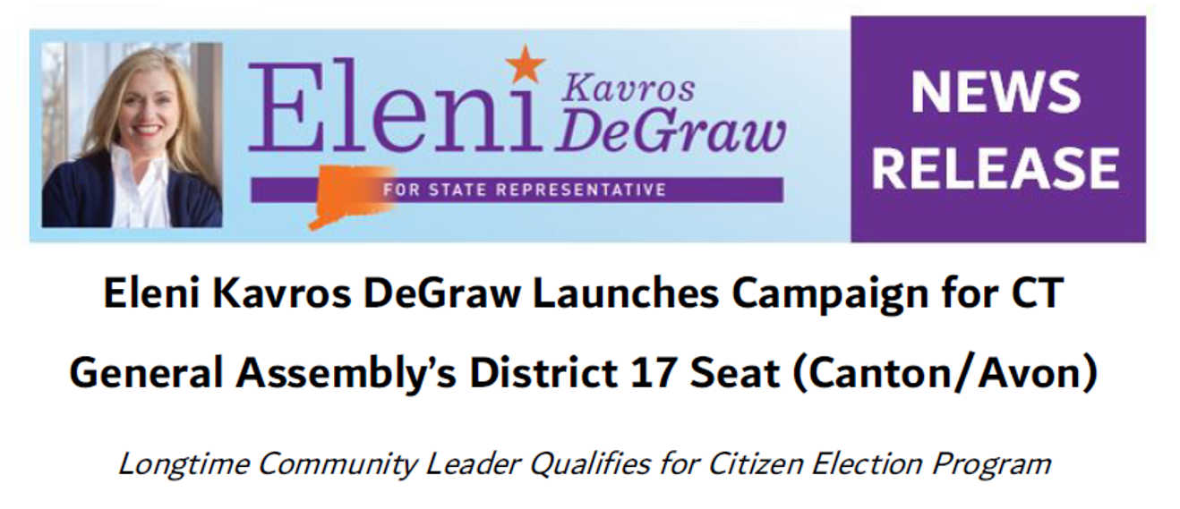 "News Release: Kavros DeGraw Running for CT House , Qualifies for Citizen Election Program - ""It's crucial that our legislators be willing to show up, propose legislation, and reach across the aisle to create relationships. I will not be a placeholder; I will be the working legislator our district deserves."" READ MORE ..."