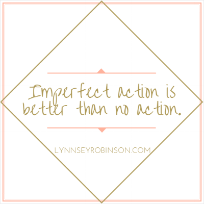 Imperfect action is better than no action.