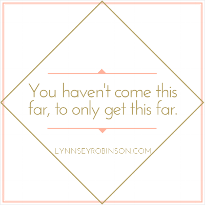 You haven't come this far, to only get this far.