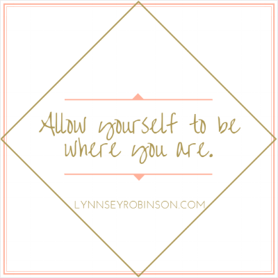 Allow yourself to be where you are.