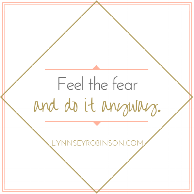 Feel the fear, and do it anyway.