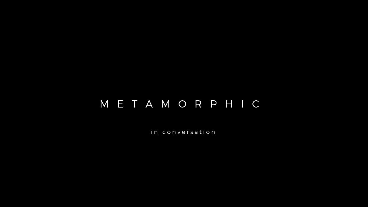 METAMORPHIC in conversation