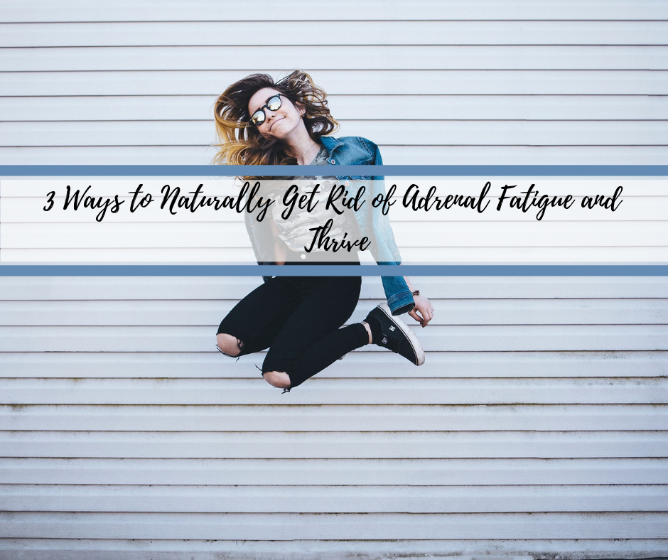 3 Ways to Naturally Get rid of Adrenal Fatigue and Thrive.png