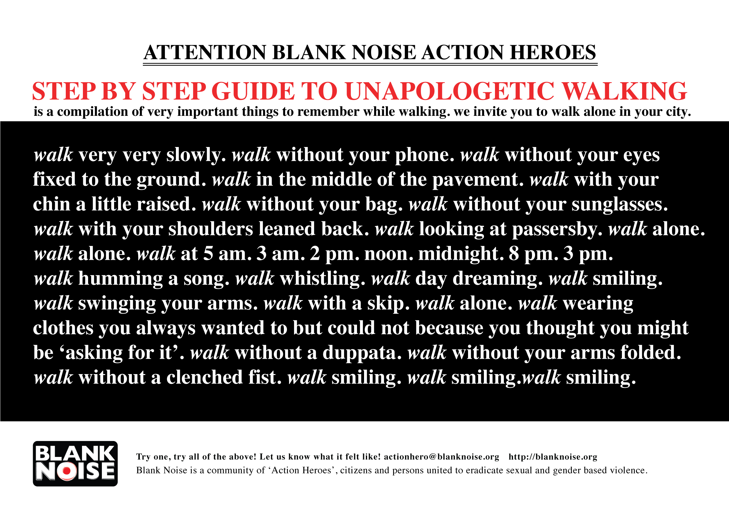 Step By Step Guide To Unapologetic Walking (2008) The poem was written , inspired by the responses of various 'Action Heroes', who reported affirmative shifts after participating in Blank Noise Actions.