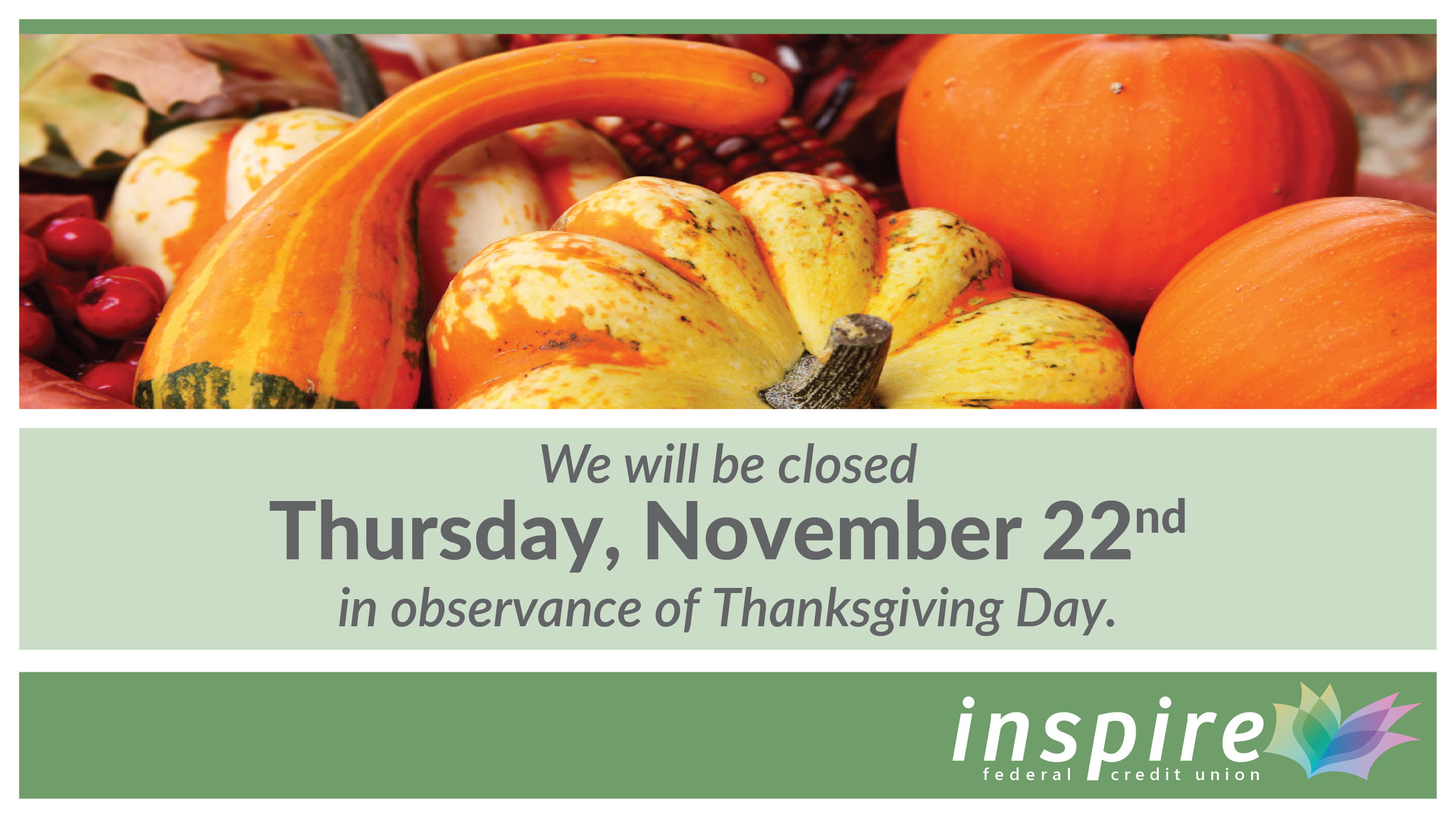 We will be closed on November 22, 2018 in observance of Thanksgiving Day.    Please use    online banking    or our    mobile app    to monitor your accounts during this time.