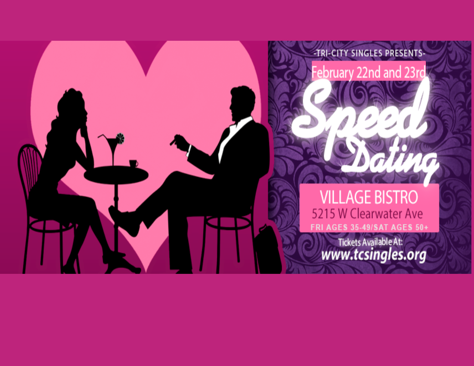 Speed Dating is Back! - Join us for speed Dating.Friday February 22nd for ages 30-45.Saturday February 23rd for ages 45+We will be at Village Bistro, 5215 W Clearwater Ave #114, Kennewick, WA 99336Time: 7:00 sharp start time. Do Not be late!Tickets must be purchased by 6:00 pm Thursday February 21st. We reserve the right to cancel this event if the minimum number of participants have not registered. In the case of cancelation, the full amount of the ticket purchase will be refunded.
