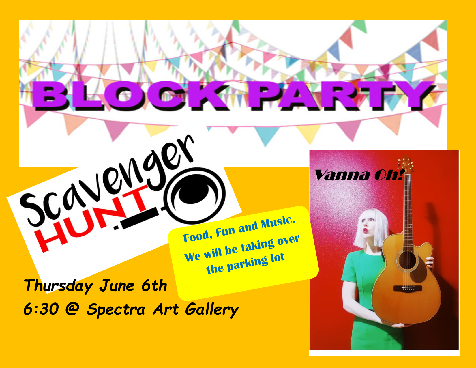 Block Party and Scavenger Hunt. - Thursday June 6th @ 6:30, we will be taking over the parking lot at Spectra Art Gallery.Live music by Vanna Oh!, food, and a scavenger hunt.We have opened up this event to everyone.
