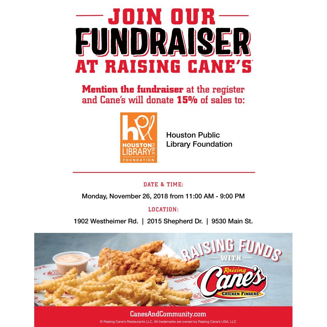 Raising Cane's is on on the FUNdraising too! Present this flyer at one of the 3 locations above on November 26th -27th and a portion of your purchase will go towards supporting the Houston Library Foundation. Print the full flyer for the 26th  HERE ! The flyer for November 27th (#GivingTuesday) can be found  HERE !