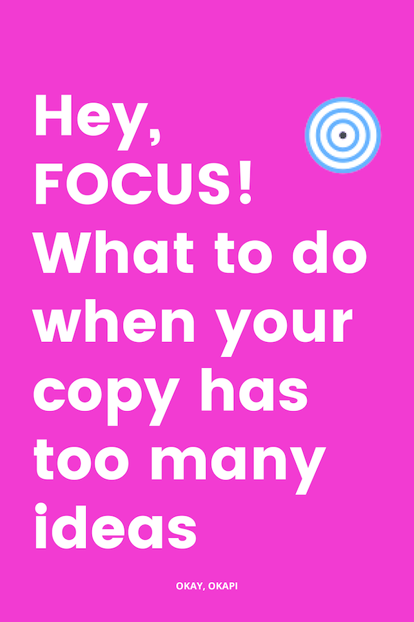 What do you do when your copy doesn't have a focus? Do you scrap the entire thing? Do you let it be, John Lennon style? Do you get pissed off and pledge to never write another blog post again? Do you – gasp – not even notice how many ideas you've packed into those 1,000 words? Here's exactly what you're going to do when your copy has too many ideas and not nearly enough focus.