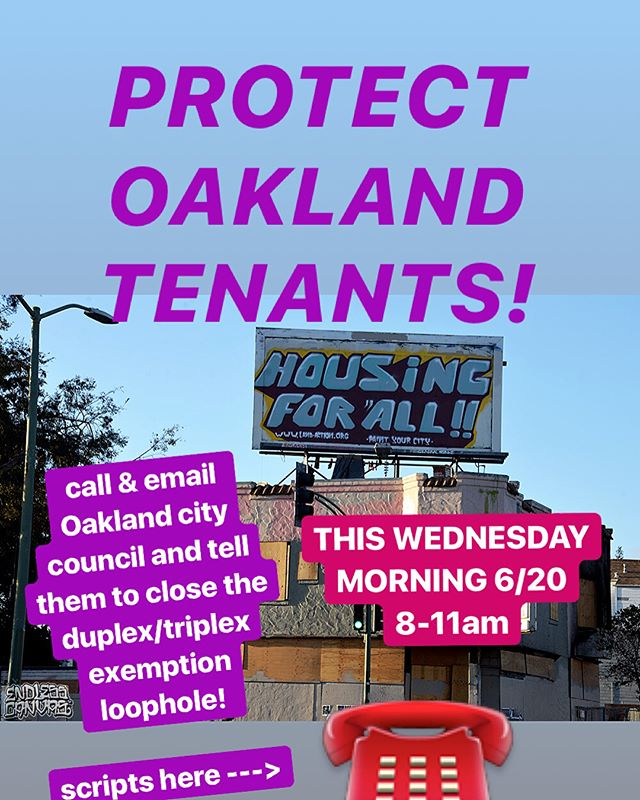 PROTECT #OAKLAND TENANTS THIS WEDNESDAY MORNING! Call & Email City Council! ☎️☎️☎️☎️☎️☎️☎️Wednesday, June 20 8:00am - 11:00am ☎☎️☎️☎️☎️️Please call & email all (or at least two) city council members and state that you would like them to close the loophole around duplex/triplex exemption in the Just Cause for Eviction Ordinance. #closetheloopholes  PHONE SCRIPTS ABOVE, EMAIL SCRIPTS BELOW: Best to send a separate email to each on of them, but a group email is better than not sending anything. Here are their email addresses.  Mayor Schaff  lschaaf@oaklandnet.com  D1 Councilmember Dan Kalb  dkalb@oaklandnet.com  D2 Councilmember Guillen  aguillen@oaklandnet.com D3 Councilmember McElhaney  lmcelhaney@oaklandnet.com  D4 CM  Campbell Washington  acampbellwashington@oaklandnet.com  D5 Noel Gallo  ngallo@oaklandnet.com D6 Desley Brooks  dbrooks@oaklandnet.com D7 Larry Reid  lreid@oaklandnet.com  At Large Kaplan  rkaplan@oaklandenet.com  Here is a suggested email.  SUBJECT: WHY IS THE COUNCIL NOT PROTECTING DUPLEXES AND TRIPLEXES?  Councilmember _____________,  My name is _____ and I'm a tenant in Oakland (City Council District ________). [If you live in a duplex/triplex: I live in a duplex and triplex and feel vulnerable to an eviction in the owner decides to move onto the property]. I am writing to you to ask that you recognize that all tenants [including myself] deserve to be protected under the Oakland Just Cause for Eviction Ordinance and to ask you to take action to close the duplex/triplex loophole before going on summer recess. It is wrong for investors and landlords to exploit these loopholes to displace long-term tenants for profit. I urge to to take active steps to addressing our housing crisis by helping tenants stay in their homes.  I look forward to hearing what concrete actions you will take to address this issue.""