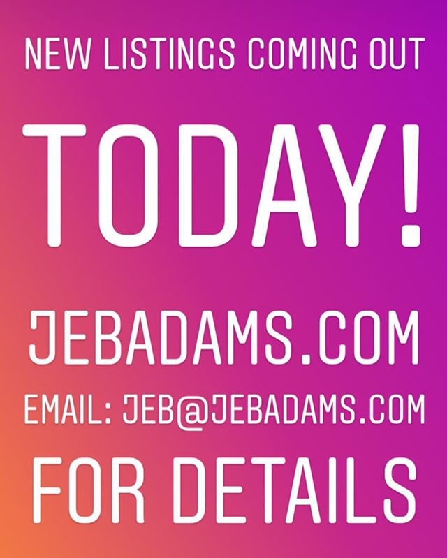 NEW LISTINGS COMING OUT TODAY AND THIS WEEK!! Go to JEBADAMS.COM / EMAIL: jeb@jebadams.com for more details!!!