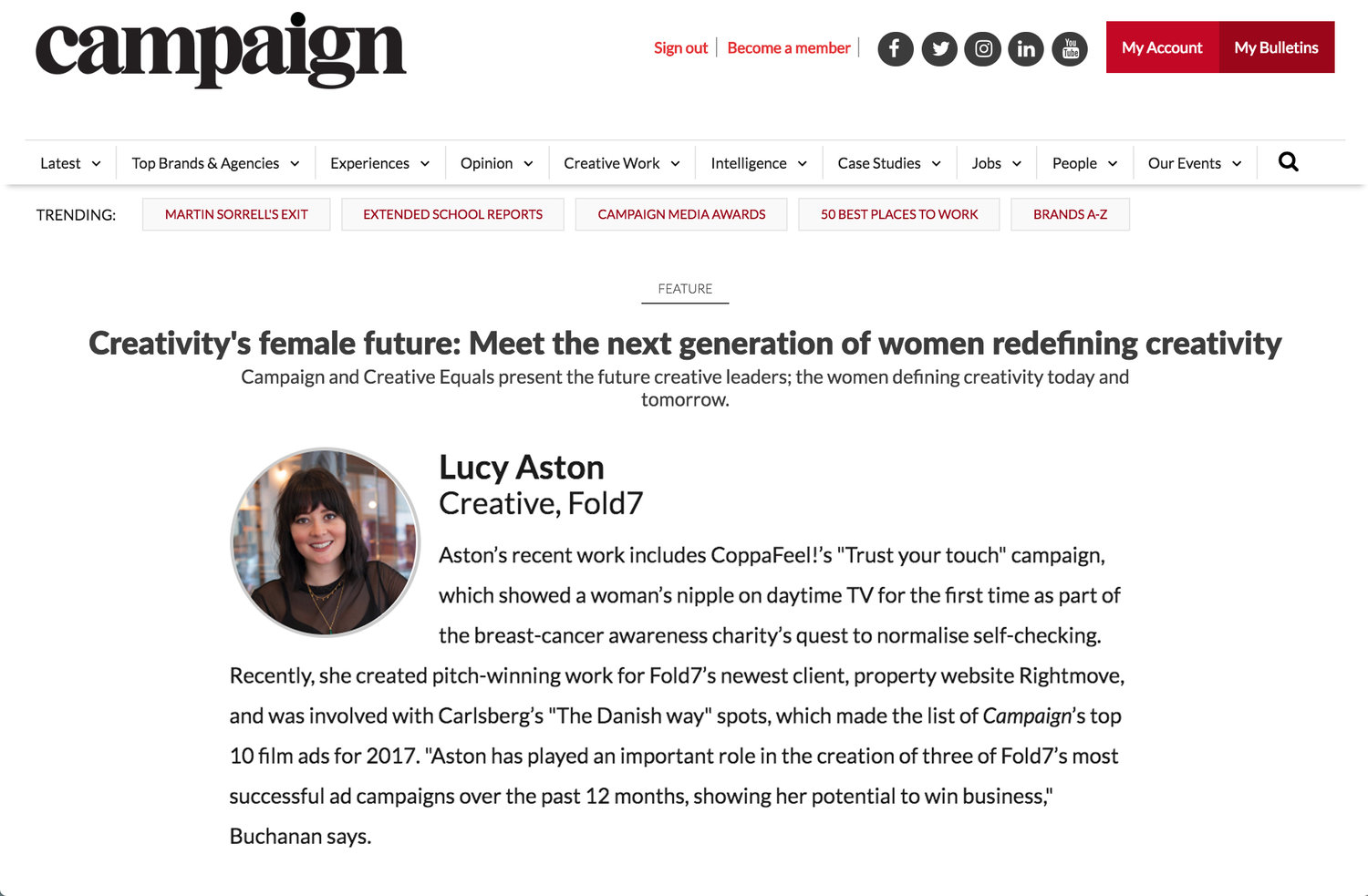 Named by Campaign magazine as Creativity's Female Future - Campaign and Creative Equals present the future creative leaders; the women defining creativity today and tomorrow. Out of 170 entrants right up to CD level, I made it onto the shortlist of women leading the way in creative roles. Here's what they had to say about me;