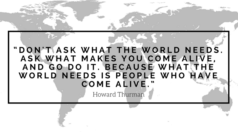 """Don't ask what the world needs. Ask what makes you come alive, and go do it. Because what the world needs is people who have come alive."" (1).jpg"