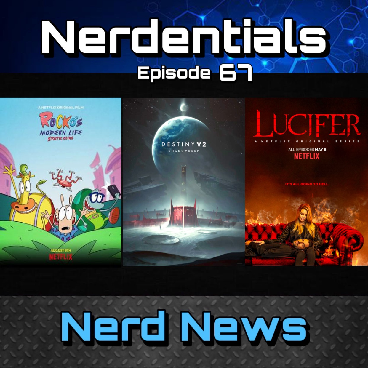 - Welcome to Nerdentials! Your weekly dose of the nerdy essentials. Covering Film, TV, Video Games and Comics.This week your nerd hosts Joe, Lynn and Nick cover all 3 segments! First up its Movie Matters. Nick and Lynn give us their review on the Netflix Original Movie, Rocko's Modern Life: Static Cling.Then in TV Talk...Nick and Joe recap their feelings on the first 3 seasons of Fox's Lucifer. Then give a full, very spoiler-tastic review of Season 4, that was picked up by Netflix.Finishing off this weeks episode in Gaming Bits...Lynn kicks off a few points regarding the gaming industry. Bioware's Future with Anthem and Bungie's future with Destiny now that they are an independent studio.