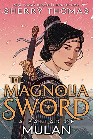 Title:  The Magnolia Sword: A Ballad of Mulan , Author: Sherry Thomas, Publisher: Tu Books, Publish Date: September 10, 2019; Genres + Tags: Young Adult, YA, Fantasy, Historical Fiction, Retellings, Mulan Retelling, Mulan, YA Historical Retelling, YA Retelling