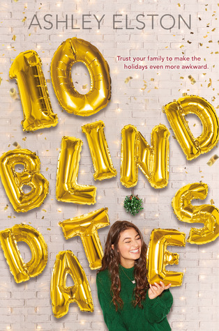 Title:  10 Blind Dates , Author: Ashley Elston, Publisher: Disney-Hyperion, Publish Date: October 1, 2019; Genres + Tags: Young Adult, YA, Contemporary, Romance, YA Contemporary, YA Romance, YA Contemporary Romance