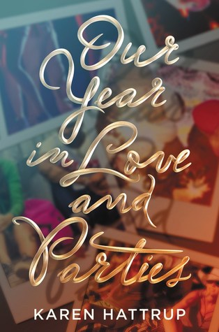 Title:  Our Year in Love and Parties , Author: Karen Hattrup, Publisher: HarperTeen, Publish Date: October 8, 2019; Genres + Tags: Young Adult, YA, Contemporary, Romance, YA Contemporary, YA Contemporary Romance, YA Romance