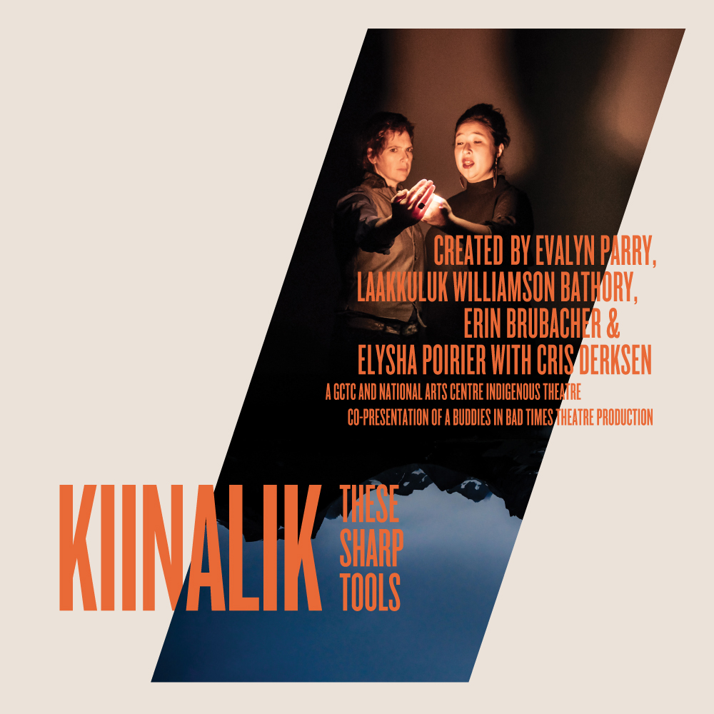 Kiinalik: These Sharp Tools - Created by Evalyn Parry, Laakkuluk Williamson Bathory, Erin Brubacher, and Elysha Poirier with Cris DerksenJan 22–Feb 9, 2020A concert and a conversation, Kiinalik: These Sharp Tools is the meeting place of two people, and the North and South of our country. Inuk artist Laakkuluk Williamson Bathory and queer theatre-maker Evalyn Parry met on an Arctic expedition from Iqaluit to Greenland. Now sharing a stage, these two powerful storytellers map new territory together in a work that gives voice and body to the histories, culture, and climate we've inherited, and asks how we reckon with these sharp tools.Learn More GET TICKETS