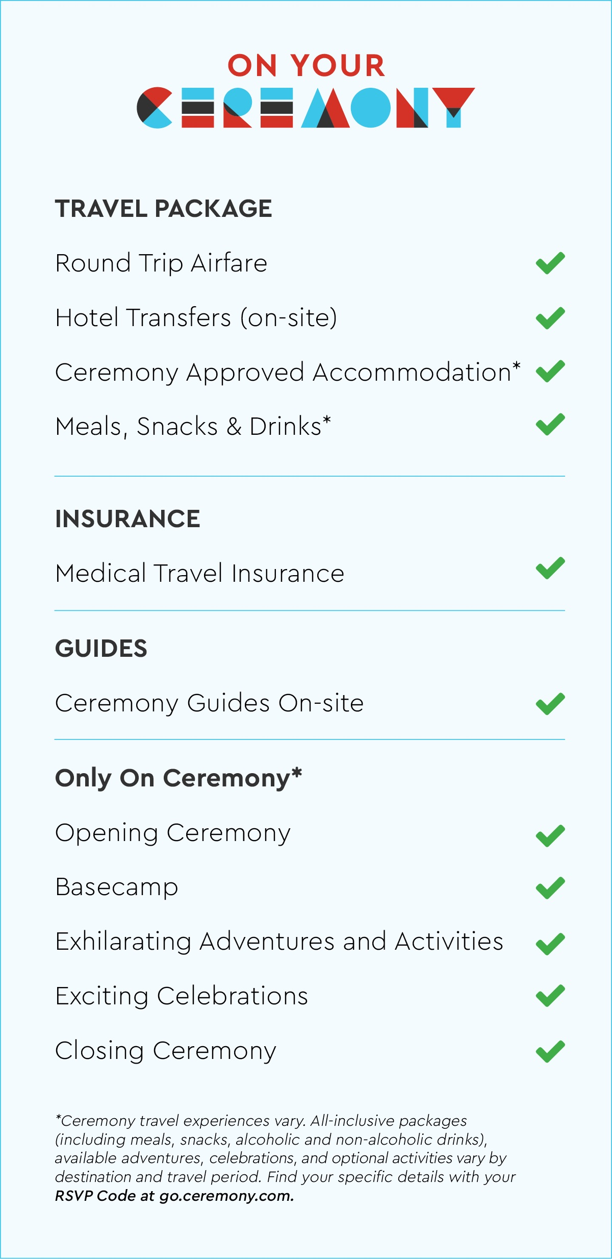 Ceremony travel experiences vary. All-inclusive packages (including meals, snacks, alcoholic and non-alcoholic drinks), available adventures, celebrations, and optional activities vary by destination and travel period. Find your specific details with your  RSVP Code at go.ceremony.com.