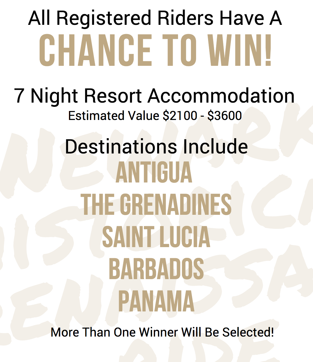 All Registered Riders Have A  CHANCE TO WIN!  7 Night Resort 🌴Accommodation (Estimated Value $2100 - $3600) Destinations Include  Antigua    The Grenadines   Saint Lucia    Barbados   Panama  More Than One Winner Will Be Selected!
