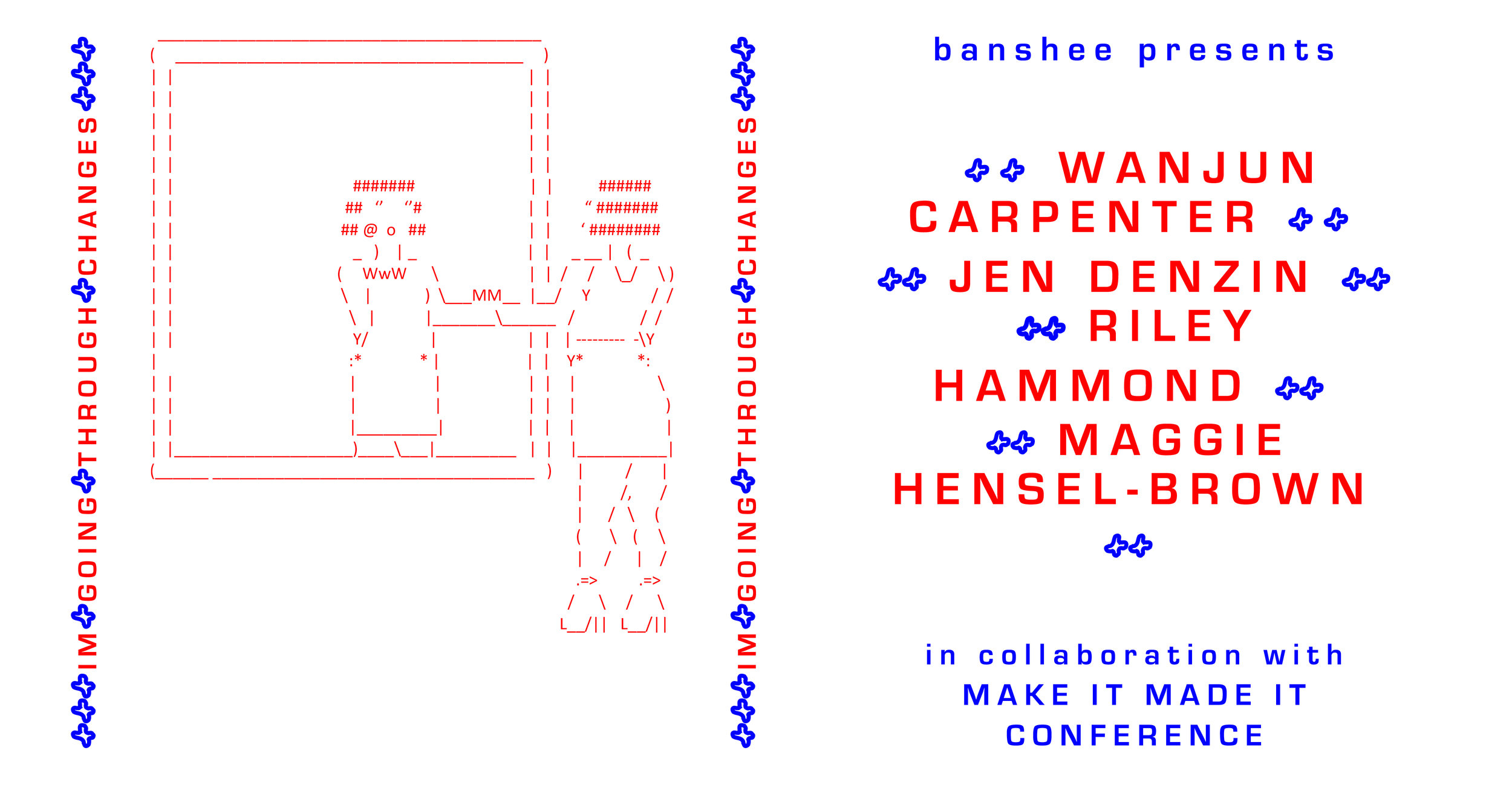 BANSHEE presents...  +++IM GOING THROUGH CHANGES+++  ...an exhibition featuring Newcastle based artists Wanjun Carpenter, Jen Denzin, Riley Hammond and Maggie Hensel-Brown exploring ideas around change.   Exhibition Opening: 6pm - 9pm, Friday 12th July 2019   This exhibition has been created in collaboration with  Banshee Collective  and  Onwards Studio  for the  MAKEit MADEit Conference  in Newcastle, NSW.  ---  Back for its fifth year, MAKE IT MADE IT Conference returns in support for the arts, making and design communities of Newcastle and Australia. Creative professionals travel from across the country and abroad to unite in sharing their direction, experience and passion for their craft.  Every year, MAKE IT - MADE IT Conference delivers a unique and enjoyable experience surrounding the conference and shares new ways for our community to meet their peers and guest speakers through exhibitions, events, and cultural gatherings.  ---  Thanks to  MAKEit MADEit Conference , Onwards Studio and  Young Henrys   ---  Cover image artwork: Riley Hammond ' :- ) ' 2019 Cover image design: Holly Farrell