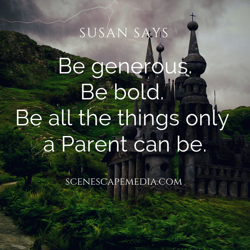 Be generous. Be bold. Be all the things only a Parent can be.