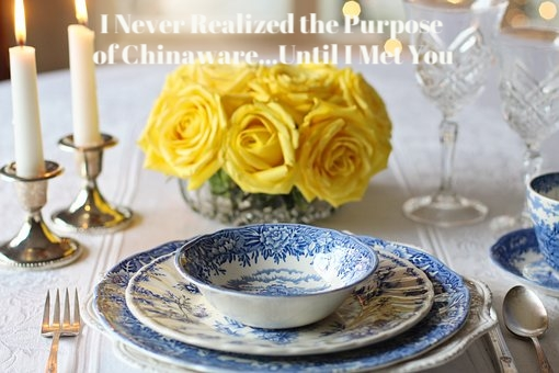 I NEVER REALIZED THE PURPOSE OF CHINAWARE...UNTIL I MET YOU