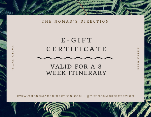 3 Weeks of Exploration - For $280, a detailed three week itinerary will be provided to the client(s) best reflecting the questionnaire they submitted for this traveling experience! There is plenty to see and explore in three weeks' time, and what better gift than to get that traveler organized and excited for their upcoming trip than with a personalized itinerary from The Nomad's Direction. Submit payment through PayPal and don't forget to tell us in the notes who the gift is for and their e-mail along with any personalized message you'd like us to include to the receiver.
