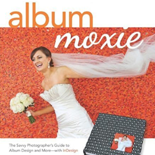 Album Moxie: The Savvy Photographer's Guide  - to Album Design and More—with InDesign