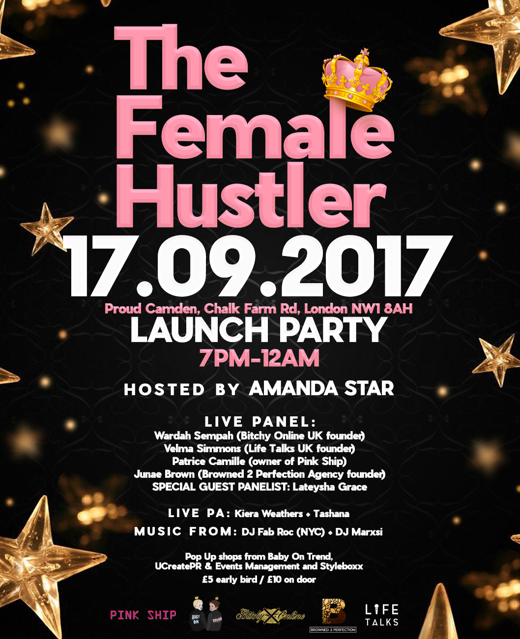THE FEMALE HUSTLER LAUNCH PARTY 17.09.2017    On Sunday 17th September from 7pm- 12am, we will be transforming Proud Camden into a hub of inspiring, creative and powerful women all sharing their stories, advice and guidance. Expect an impressive array of businesswomen on the panel, hosted by Amanda Star.  The Female Hustler is a brand dedicated to hard working females whether it in the entertainment industry, businesswomen or females killing it in their 9-5. They aim to shine light on them and inspire others!    This is a must-attend networking event for anyone starting up their own business and building their brand or those with established brands wishing to further expand their network. Not only will it be an informative, worthwhile opportunity to learn from other's successes, but there will also be interactive pop-up shops, live DJ sets and performances.   The event will consist of a panel including Wardah Sempa (Bitchy Online UK founder / Link Up TV Editor), Patrice Camille (Pink Ship founder), Velma Simmons (Life Talks UK founder), Junae Brown (Browned 2 Perfection Agency founder & NYC event planner), and special guest panellist Lateysha Grace who will also have a pop up shop for her company 'Baby On Trend'.   Expect DJ sets from NYC's DJ Fab Roc and The Beat 103.6fm's DJ Marxsi plus live performances from X Factor 2015 finalist Kiera Weathers and Tashana. Plus mini pop up shops of female run businesses from PR, management and events company UCreatePR and vintage sunglasses company Styleboxx! There are 2 pop up spaces available which you can book via contacting thefemalehustler1@gmail.com   Early bird tickets £5 from  https://www.eventbrite.com/e/the-female-hustler-launch-party-tickets-36825786920  or £10 on the door.   For any press enquiries/ guest list email: thefemalehustler1@gmail.com  Please do not hesitate to get in touch if you have any questions!