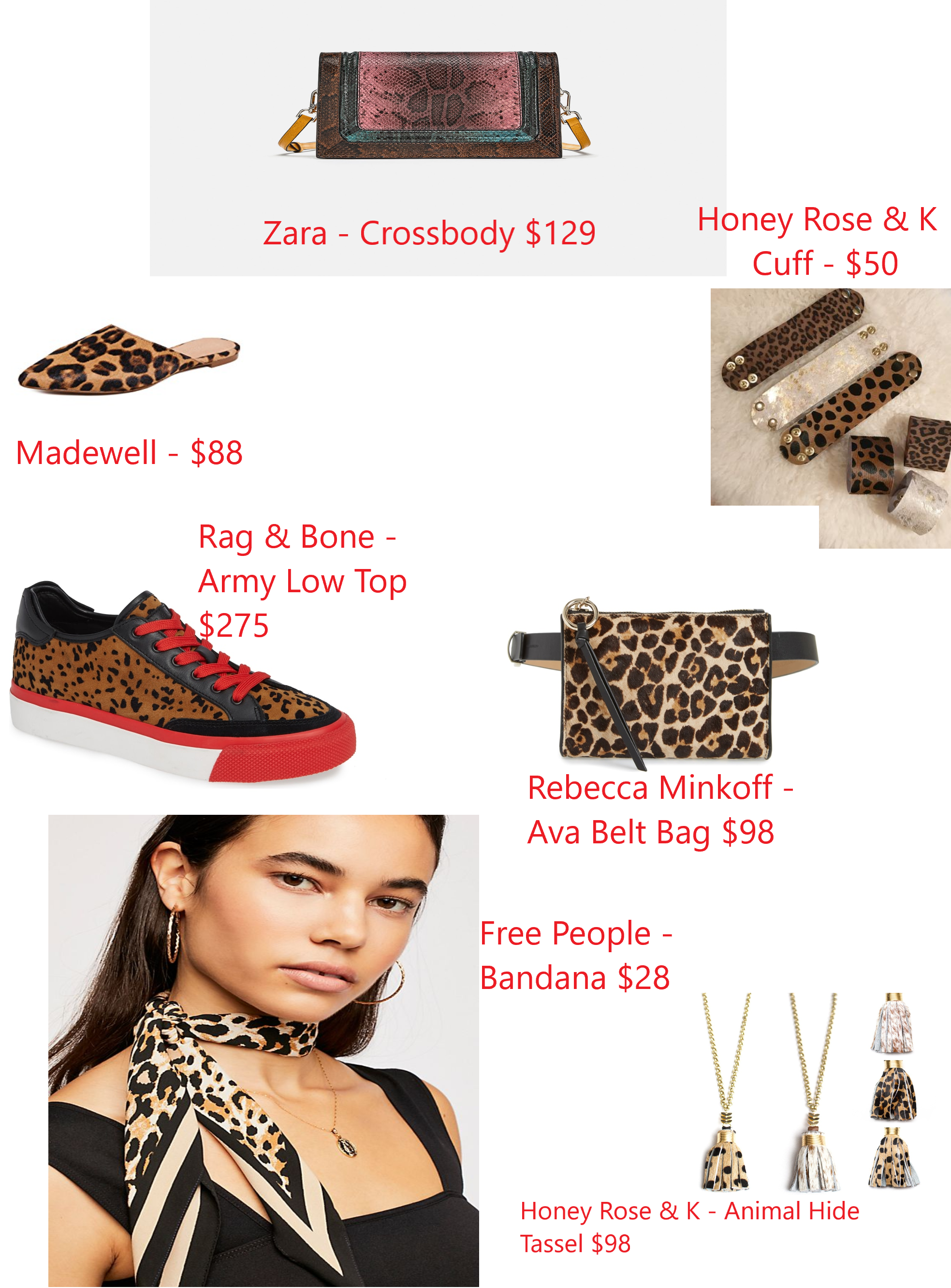https://www.shopbop.com/iris-point-toe-mules-madewell/vp/v=1/1549217496.htm?fm=search-viewall-shopbysize&os=false    https://honeyrosenk.com/products/animal-print-bracelets    https://shop.nordstrom.com/s/rag-bone-army-low-top-sneaker-women/5027960?origin=keywordsearch-personalizedsort&color=tan%20cheetah%20suede    https://shop.nordstrom.com/s/rebecca-minkoff-ava-genuine-calf-hair-belt-bag/4986046?origin=keywordsearch-personalizedsort&color=haircalf%20cheetah%20%2F%20pol%20gold    https://www.freepeople.com/shop/perfect-pair-oblong-bandana/?category=Accessories%20%3E%20Scarves%20%3E%20Bandanas&color=020    https://honeyrosenk.com/products/animal-print-hyde-tassel-necklaces