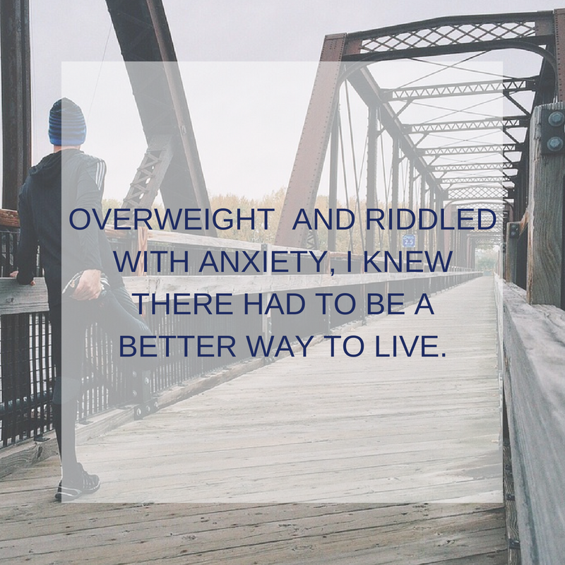 OVERWEIGHT AND RIDDLED WITH ANXIETY, I KNEW THERE HAD TO BE A BETTER WAY TO LIVE.png