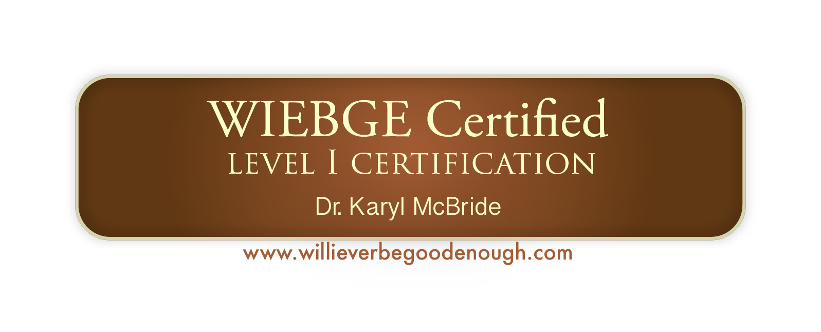 I have taken the training and become certified to help those who have had Narcissistic parents learn to heal and love themselves. (WIEBGE stands for the title of Dr. Karyl McBrides book, Will I Ever Be Good Enough?)