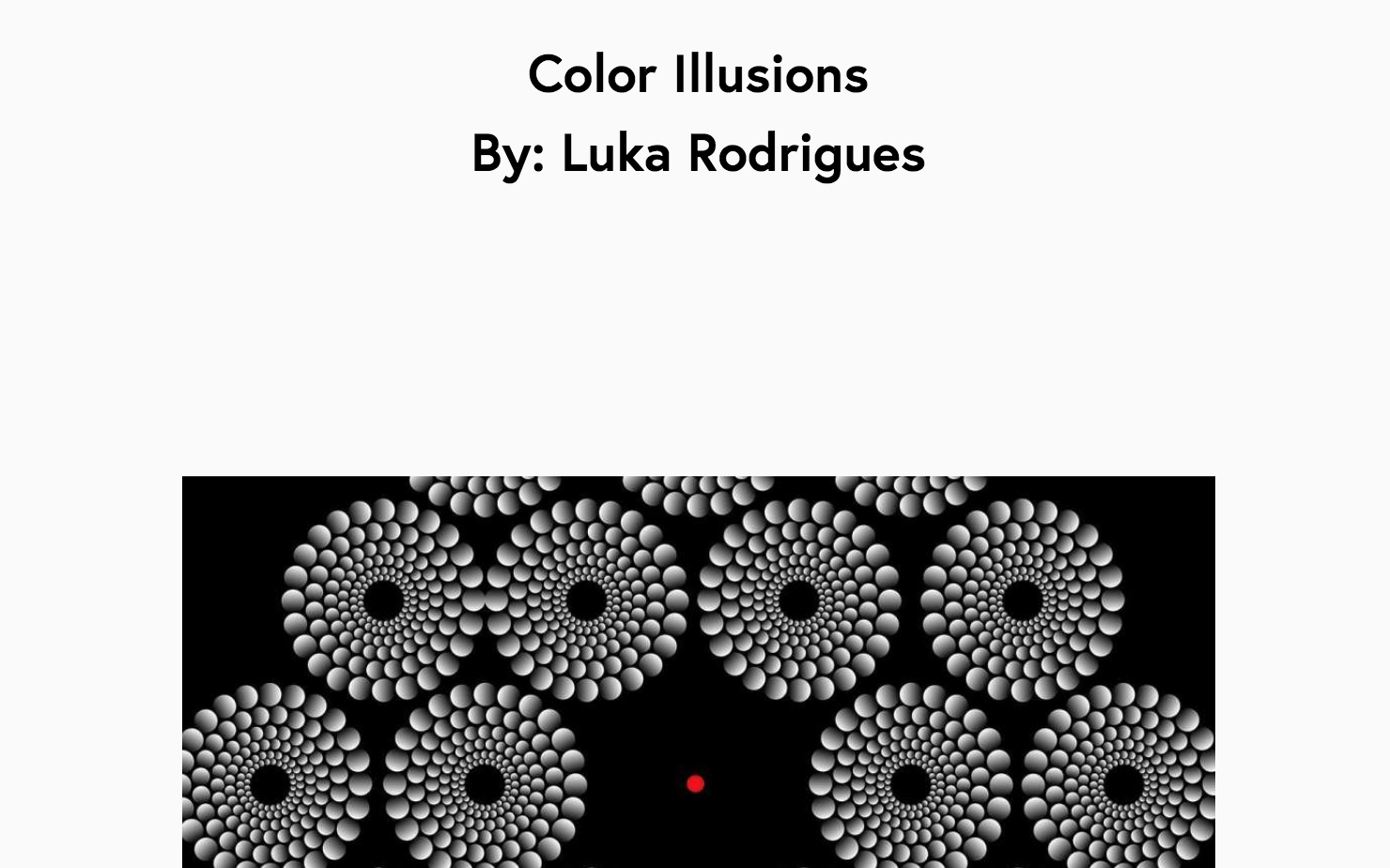 Optical Illusions - Luka chose to focus on optical illusions, and how the brain perceives them. He was able to reach out to an expert in the field that gave him specific resources to look at, which encouraged him to create his very own illusion! Luka strengthened his creativity and stretched his boundaries by learning how to make an illusion AND build a web page.