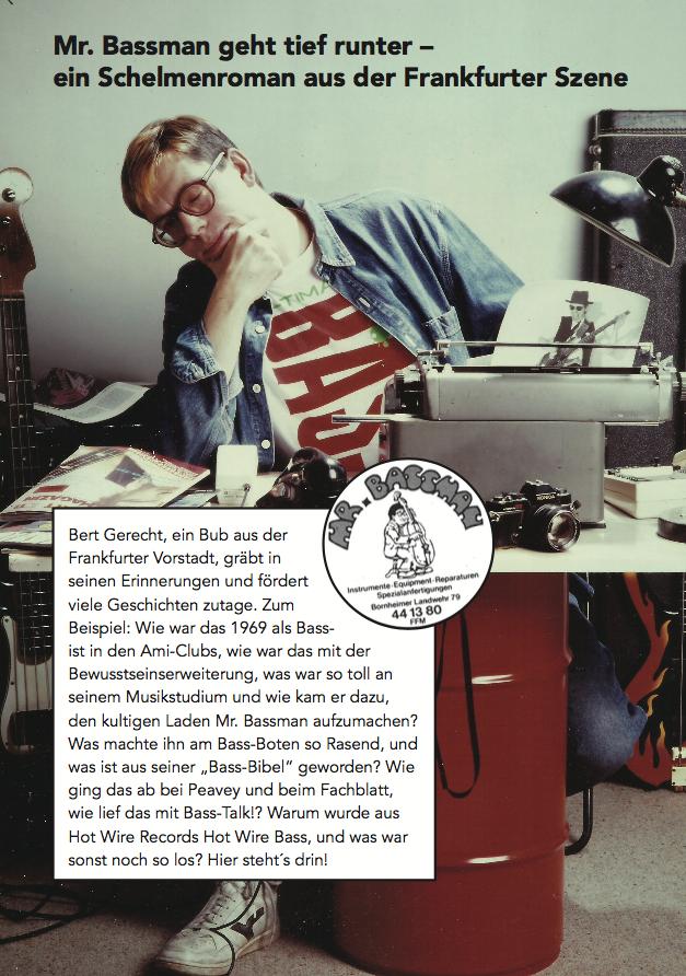 """Leseprobe - Mr. Bassman's Bass-BibelIn irgendeinem Kifferwahn hatte ich die glorreiche Idee, ein Buch zu schreiben, eine Komplettübersicht über Bassgitarren. Durch meine Arbeit bei Mr. Bassman und der Lektüre angesagter Musik-Magazine aus dem Ausland war ich bestens im Bilde über alles, was bass-mäßig angesagt war. Ich legte auch umgehend los und schrieb die ersten Texte. Alles mit einer alten Schreibmaschine, die ich meinem Vater abgeschwatzt hatte. """"Mr. Bassman's Bass-Bibel"""" sollte das ambitionierte Werk heissen."""