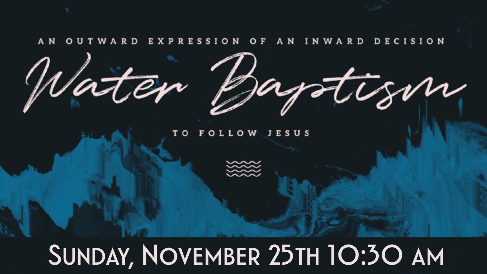 Water Baptism - Sunday, November 25th 10:30 am