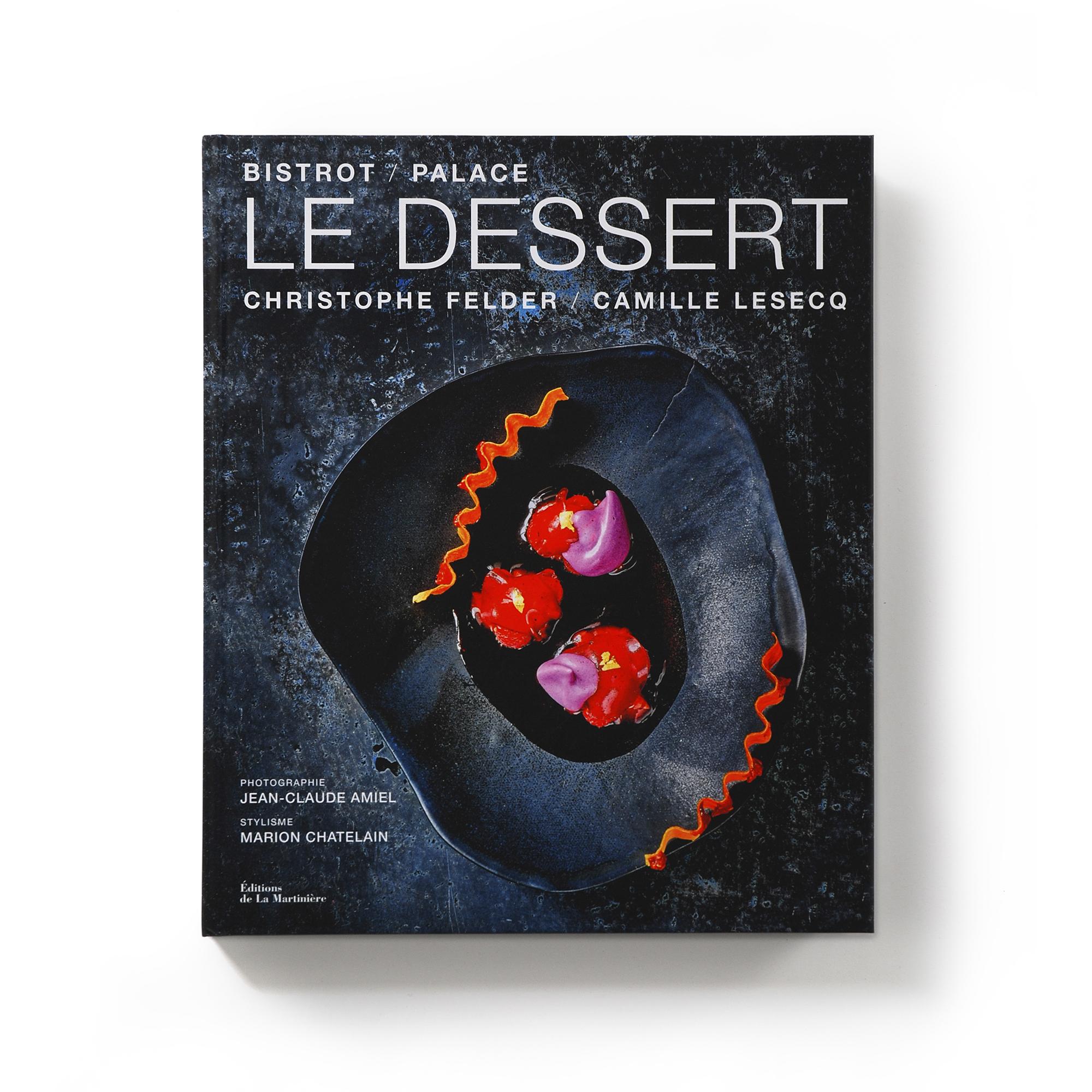 Le Dessert  Bistrot/Palace  Christophe Felder et Camille Lesecq  Éditions de La Martinière 240 pages